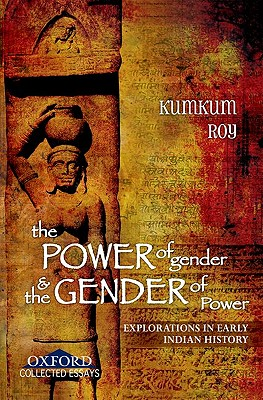 The Power of Gender and the Gender of Power: Explorations in Early Indian History - Roy, Kumkum (Editor)