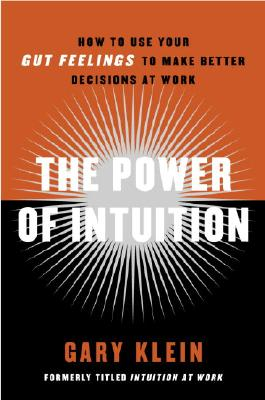 The Power of Intuition: How to Use Your Gut Feelings to Make Better Decisions at Work - Klein, Gary