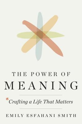 The Power of Meaning: Crafting a Life That Matters - Esfahani-Smith, Emily