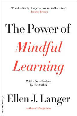 The Power of Mindful Learning - Langer, Ellen J, Ph.D.