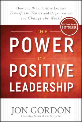 The Power of Positive Leadership: How and Why Positive Leaders Transform Teams and Organizations and Change the World - Gordon, Jon