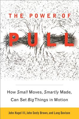 The Power of Pull: How Small Moves, Smartly Made, Can Set Big Things in Motion - Hagel III, John, and Seely Brown, John, and Davison, Lang