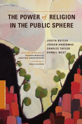 The Power of Religion in the Public Sphere - Butler, Judith, and Habermas, Jurgen, and Taylor, Charles