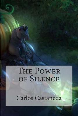 The Power of Silence - Castaneda, Carlos, and Bracho, Raul (Editor)