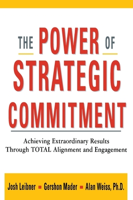 The Power of Strategic Commitment: Achieving Extraordinary Results Through Total Alignment and Engagement - Liebner, Josh, and Mader, Gershon, and Weiss, Ph D Alan