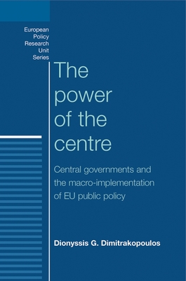 The Power of the Centre: Central Governments and the Macro-Implementation of EU Public Policy - Dimitrakopoulos, Dionyssis G