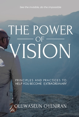 The Power of Vision: Principles and Practices to Help You Become Extraordinary - Oyeniran, Oluwaseun