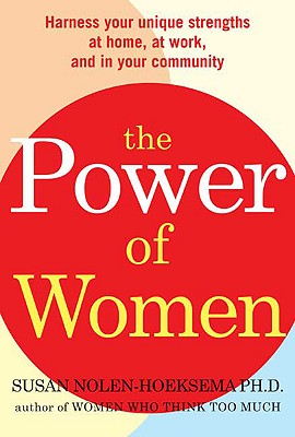 The Power of Women: Realize Your Unique Strengths at Home, at Work, and in Your Community - Nolen-Hoeksema, Susan, PH.D.
