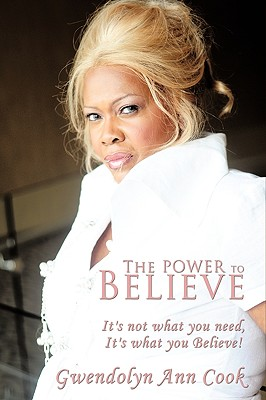 The Power to Believe: It's Not What You Need, It's What You Believe! - Cook, Gwendolyn Ann