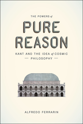 The Powers of Pure Reason: Kant and the Idea of Cosmic Philosophy - Ferrarin, Alfredo