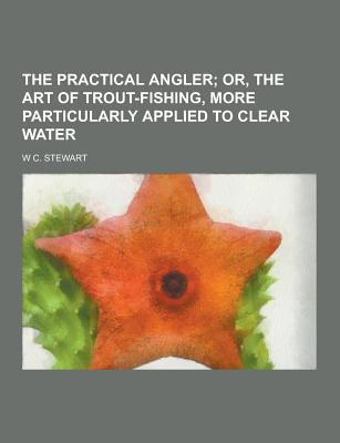 The Practical Angler - Stewart, W C