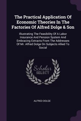 The Practical Application of Economic Theories in the Factories of Alfred Dolge & Son: Illustrating the Feasibility of a Labor Insurance and Pension System and Embracing Extracts from the Addresses of Mr. Alfred Dolge on Subjects Allied to Social - Dolge, Alfred