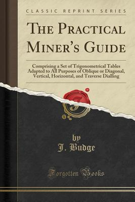 The Practical Miner's Guide: Comprising a Set of Trigonometrical Tables Adapted to All Purposes of Oblique or Diagonal, Vertical, Horizontal, and Traverse Dialling (Classic Reprint) - Budge, J