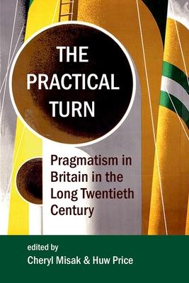 The Practical Turn: Pragmatism in Britain in the Long Twentieth Century - Misak, Cheryl (Editor), and Price, Huw (Editor)