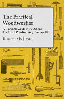 The Practical Woodworker - A Complete Guide to the Art and Practice of Woodworking - Volume III - Jones, Bernard E
