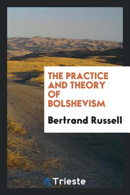 The Practice and Theory of Bolshevism - Russell, Bertrand