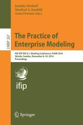 The Practice of Enterprise Modeling: 9th Ifip Wg 8.1. Working Conference, Poem 2016, Skovde, Sweden, November 8-10, 2016, Proceedings - Horkoff, Jennifer (Editor)