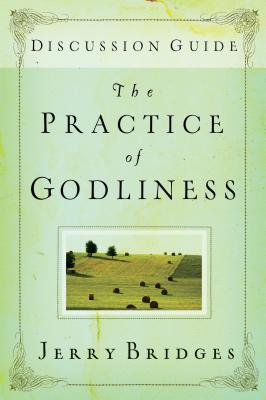 The Practice of Godliness: Discussion Guide - Bridges, Jerry, and Downing, James