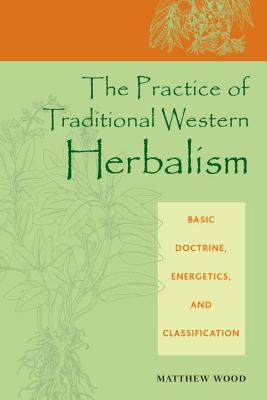 The Practice of Traditional Western Herbalism: Basic Doctrine, Energetics, and Classification - Wood, Matthew
