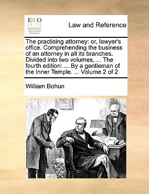 The Practising Attorney: Or, Lawyer's Office. Comprehending the Business of an Attorney in All Its Branches. Divided Into Two Volumes, ... the Fourth Edition: ... by a Gentleman of the Inner Temple. ... Volume 2 of 2 - Bohun, William