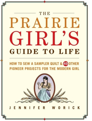 The Prairie Girl's Guide to Life: How to Sew a Sampler Quilt & 49 Other Pioneer Projects for the Modern Girl - Worick, Jennifer