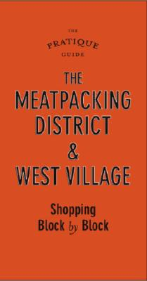 The Pratique Guide to the Meatpacking District and West Village: Shopping Block by Block - Caplan, Sarah