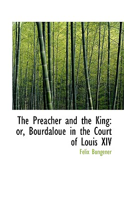 The Preacher and the King: Or, Bourdaloue in the Court of Louis XIV - Bungener, Flix