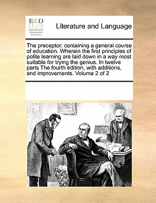 The Preceptor: Containing a General Course of Education. Wherein the First Principles of Polite Learning Are Laid Down in a Way Most Suitable for Trying the Genius. in Twelve Parts the Fourth Edition, with Additions, and Improvements. Volume 2 of 2 - Multiple Contributors, See Notes
