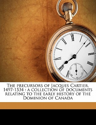 The Precursors of Jacques Cartier, 1497-1534: A Collection of Documents Relating to the Early History of the Dominion of Canada - Biggar, Henry Percival