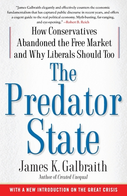 The Predator State: How Conservatives Abandoned the Free Market and Why Liberals Should Too - Galbraith, James K