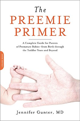 The Preemie Primer: A Complete Guide for Parents of Premature Babies--From Birth Through the Toddler Years and Beyond - Gunter, Jennifer