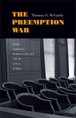 The Preemption War: When Federal Bureaucracies Trump Local Juries - McGarity, Thomas O