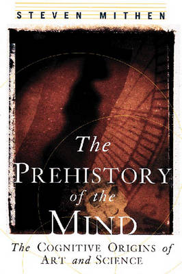 The Prehistory of the Mind: The Cognitive Origins of Art, Religion and Science - Mithen, Steven