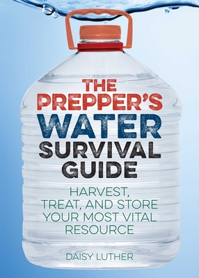 The Prepper's Water Survival Guide: Harvest, Treat, and Store Your Most Vital Resource - Luther, Daisy