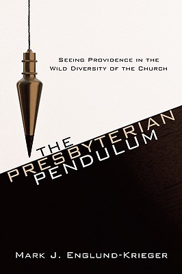 The Presbyterian Pendulum: Seeing Providence in the Wild Diversity of the Church - Englund-Krieger, Mark J