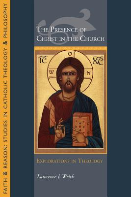The Presence of Christ in the Church: Explorations in Theology - Welch, Lawrence J