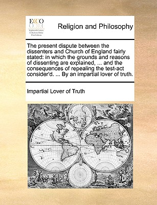 The Present Dispute Between the Dissenters and Church of England Fairly Stated: In Which the Grounds and Reasons of Dissenting Are Explained, ... and the Consequences of Repealing the Test-ACT Consider'd. ... by an Impartial Lover of Truth. - Impartial Lover of Truth, Lover Of Truth