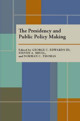 The Presidency and Public Policy Making - Edwards, George C, III (Editor), and Shull, Steven A (Editor)