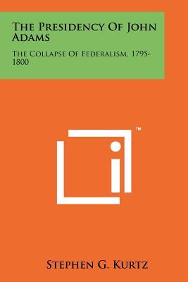 The Presidency of John Adams: The Collapse of Federalism, 1795-1800 - Kurtz, Stephen G