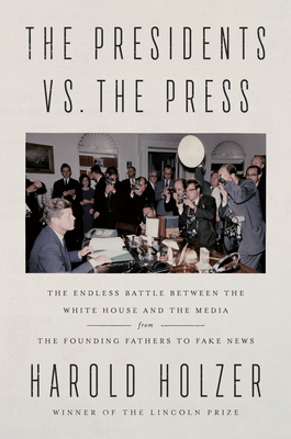 The Presidents vs. the Press: The Endless Battle Between the White House and the Media--From the Founding Fathers to Fake News - Holzer, Harold