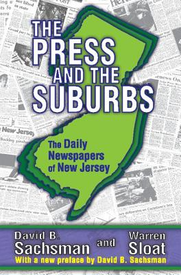 The Press and the Suburbs: The Daily Newspapers of New Jersey - Sachsman, David B, and Sloat, Warren