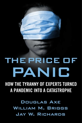 The Price of Panic: How the Tyranny of Experts Turned a Pandemic Into a Catastrophe - Richards, Jay W, and Briggs, William M, and Axe, Douglas