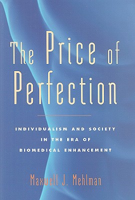 The Price of Perfection: Individualism and Society in the Era of Biomedical Enhancement - Mehlman, Maxwell J, Dr., J.D.
