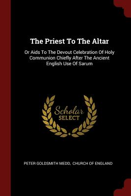The Priest to the Altar: Or AIDS to the Devout Celebration of Holy Communion Chiefly After the Ancient English Use of Sarum - Medd, Peter Goldsmith