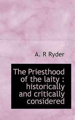 The Priesthood of the Laity: Historically and Critically Considered - Ryder, A R