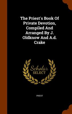 The Priest's Book of Private Devotion, Compiled and Arranged by J. Oldknow and A.D. Crake - Priest (Creator)