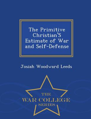 The Primitive Christian's Estimate of War and Self-Defense - War College Series - Leeds, Josiah Woodward