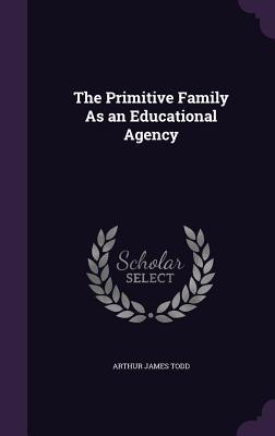 The Primitive Family as an Educational Agency - Todd, Arthur James