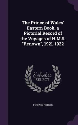The Prince of Wales' Eastern Book, a Pictorial Record of the Voyages of H.M.S. Renown, 1921-1922 - Phillips, Percival, Sir