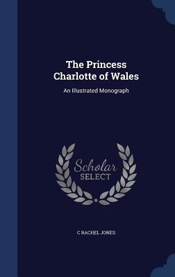 The Princess Charlotte of Wales: An Illustrated Monograph - Jones, C Rachel